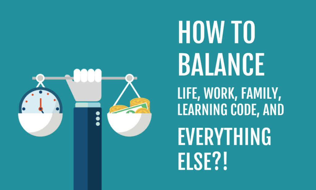 HOW TO BALANCE LIFE, WORK, FAMILY, LEARNING CODE...AND EVERYTHING ELSE!